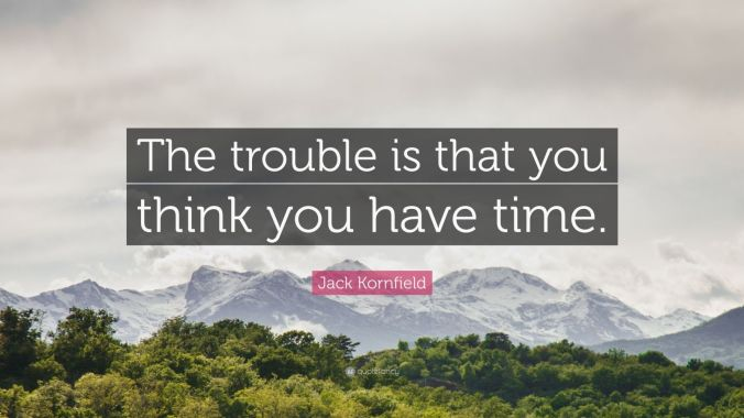 675634-Jack-Kornfield-Quote-The-trouble-is-that-you-think-you-have-time